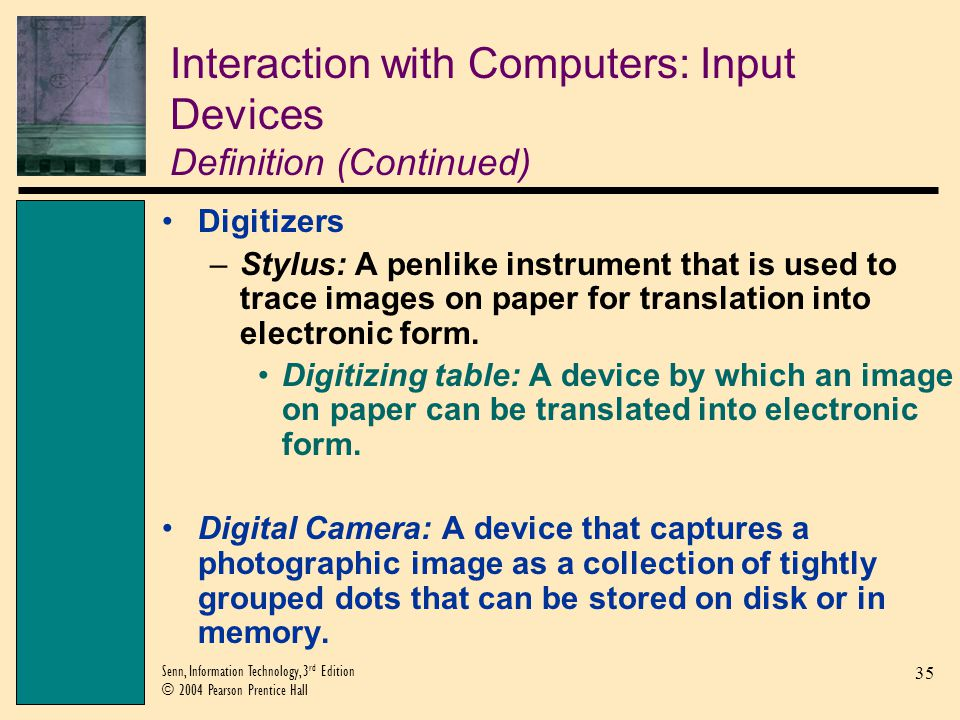 35 Senn, Information Technology, 3 rd Edition © 2004 Pearson Prentice Hall Interaction with Computers: Input Devices Definition (Continued) Digitizers –Stylus: A penlike instrument that is used to trace images on paper for translation into electronic form.