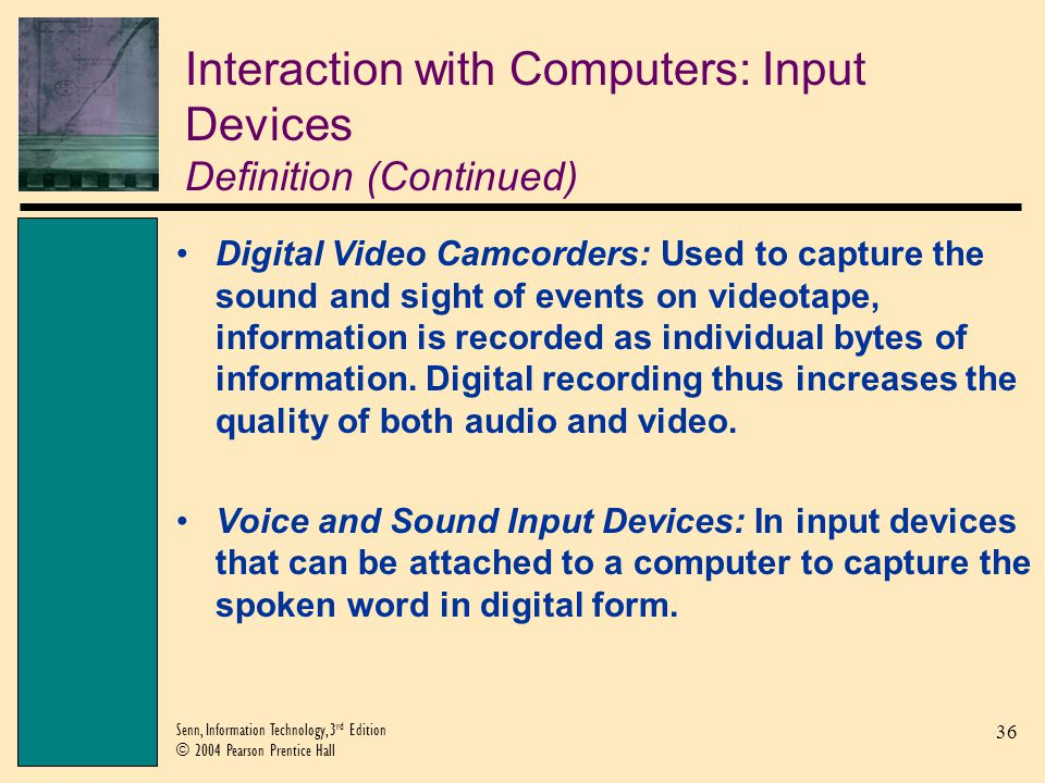 36 Senn, Information Technology, 3 rd Edition © 2004 Pearson Prentice Hall Interaction with Computers: Input Devices Definition (Continued) Digital Vi