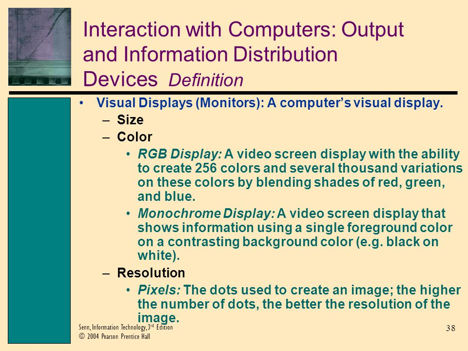 38 Senn, Information Technology, 3 rd Edition © 2004 Pearson Prentice Hall Interaction with Computers: Output and Information Distribution Devices Definition Visual Displays (Monitors): A computers visual display.