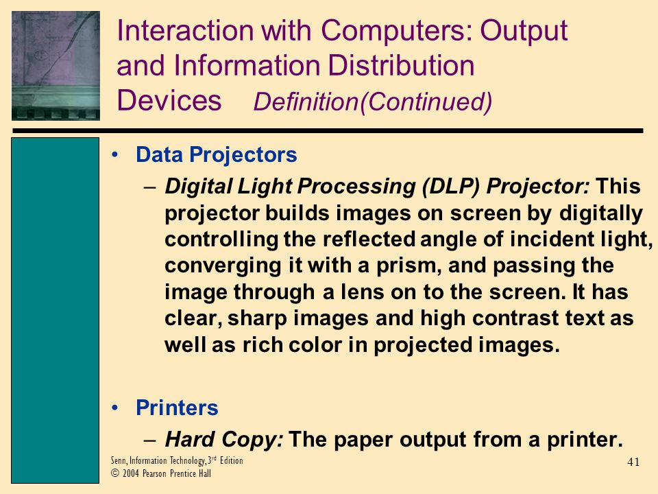 41 Senn, Information Technology, 3 rd Edition © 2004 Pearson Prentice Hall Interaction with Computers: Output and Information Distribution Devices Definition(Continued) Data Projectors –Digital Light Processing (DLP) Projector: This projector builds images on screen by digitally controlling the reflected angle of incident light, converging it with a prism, and passing the image through a lens on to the screen.