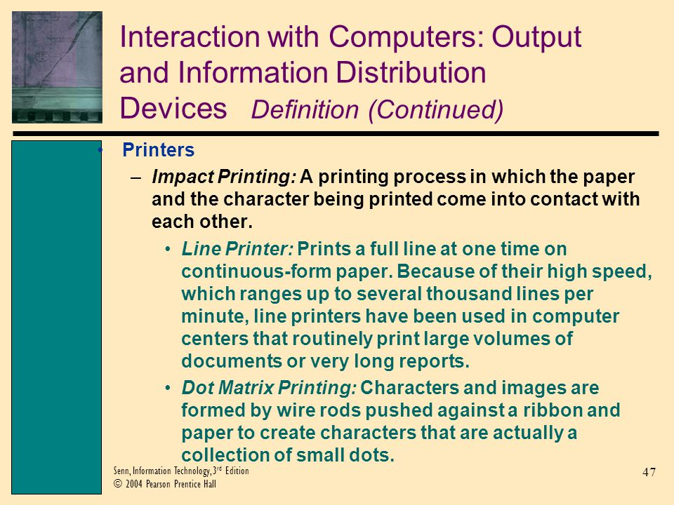 47 Senn, Information Technology, 3 rd Edition © 2004 Pearson Prentice Hall Interaction with Computers: Output and Information Distribution Devices Definition (Continued) Printers –Impact Printing: A printing process in which the paper and the character being printed come into contact with each other.