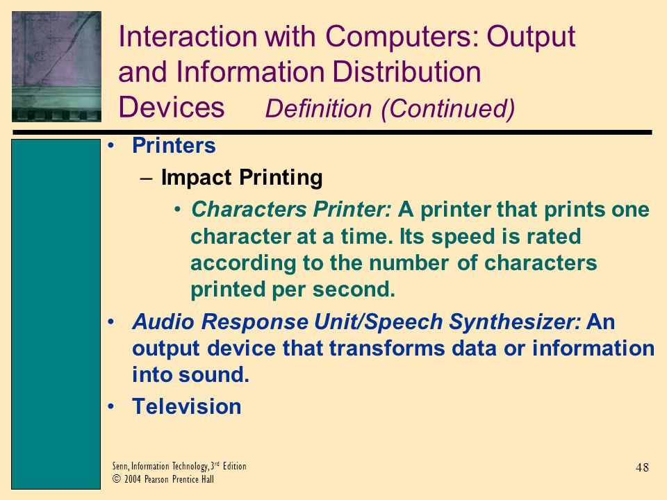 48 Senn, Information Technology, 3 rd Edition © 2004 Pearson Prentice Hall Interaction with Computers: Output and Information Distribution Devices Definition (Continued) Printers –Impact Printing Characters Printer: A printer that prints one character at a time.