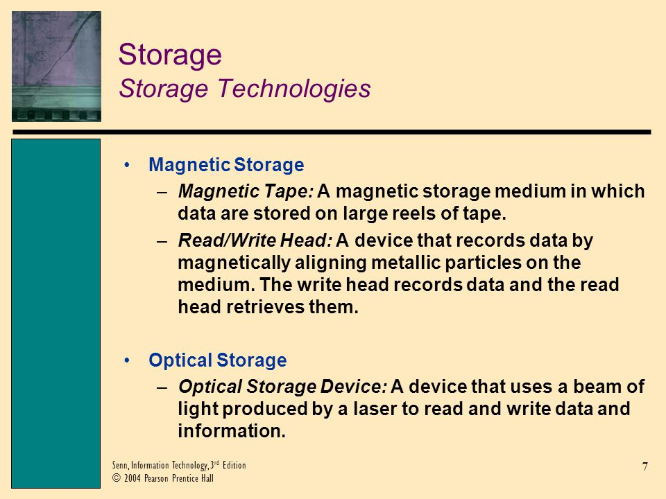 7 Senn, Information Technology, 3 rd Edition © 2004 Pearson Prentice Hall Storage Storage Technologies Magnetic Storage –Magnetic Tape: A magnetic storage medium in which data are stored on large reels of tape.