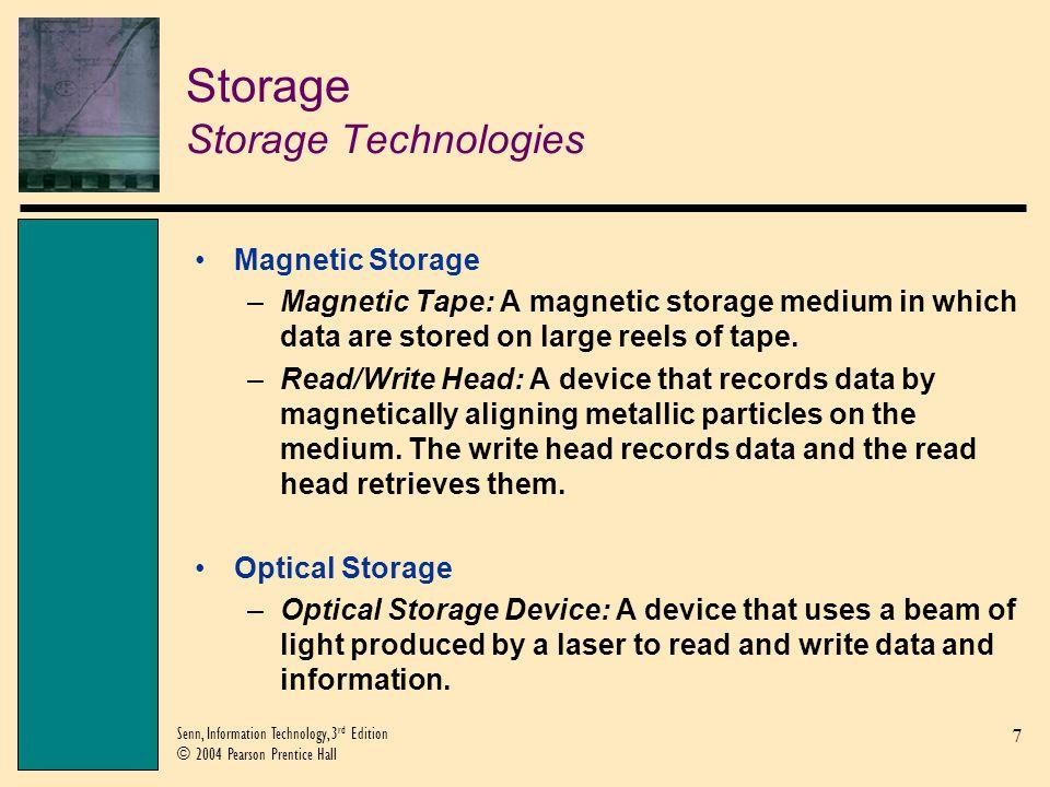 7 Senn, Information Technology, 3 rd Edition © 2004 Pearson Prentice Hall Storage Storage Technologies Magnetic Storage –Magnetic Tape: A magnetic sto