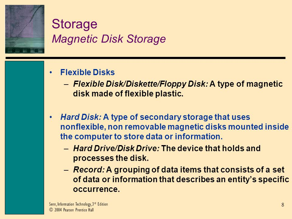8 Senn, Information Technology, 3 rd Edition © 2004 Pearson Prentice Hall Storage Magnetic Disk Storage Flexible Disks –Flexible Disk/Diskette/Floppy Disk: A type of magnetic disk made of flexible plastic.
