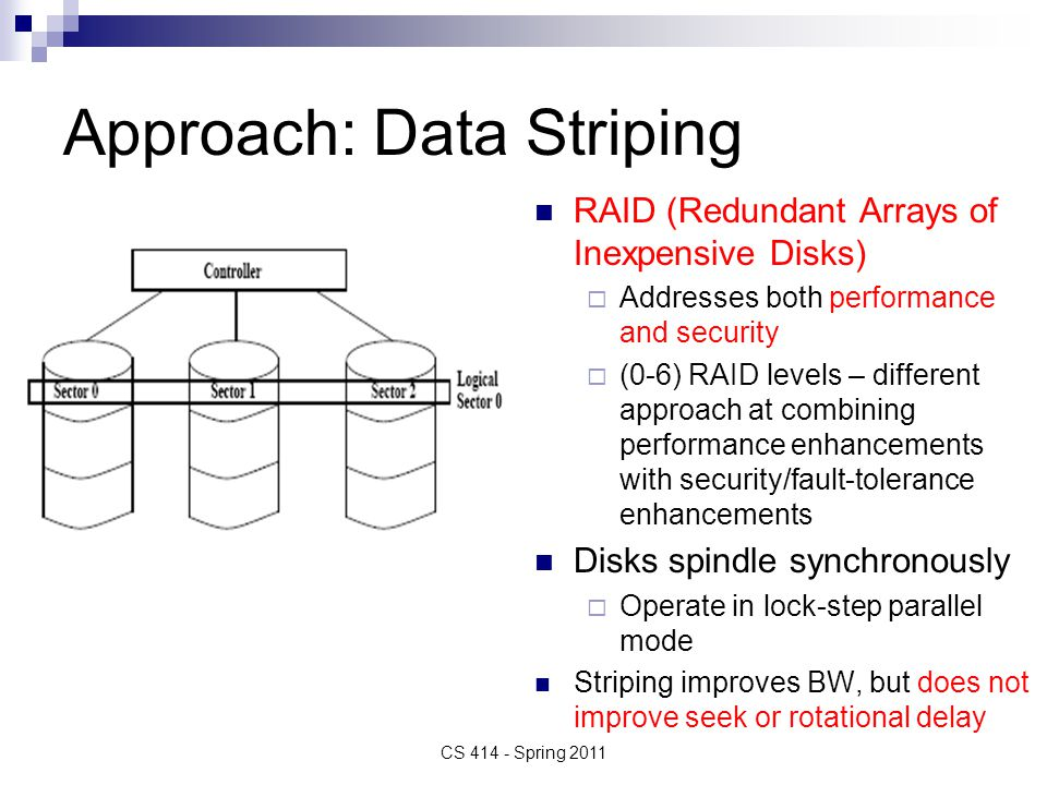 Approach: Data Striping RAID (Redundant Arrays of Inexpensive Disks) Addresses both performance and security (0-6) RAID levels – different approach at