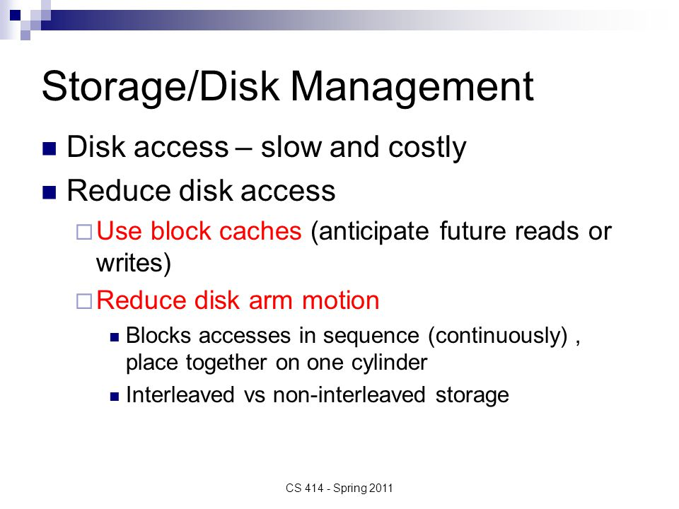 Storage/Disk Management Disk access – slow and costly Reduce disk access Use block caches (anticipate future reads or writes) Reduce disk arm motion B