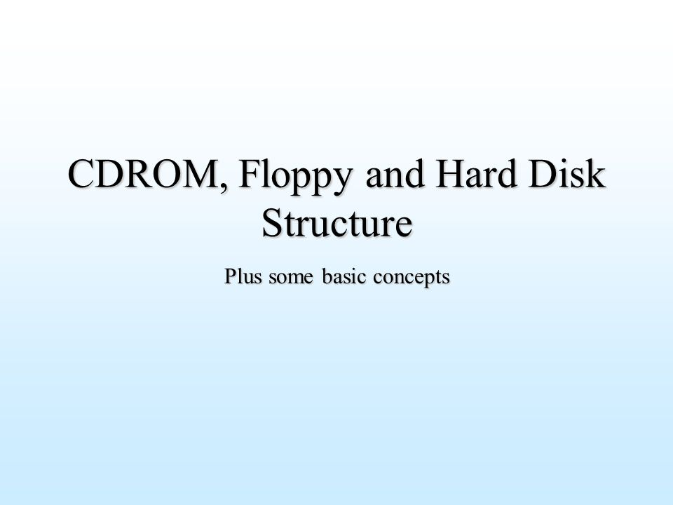 CDROM, Floppy and Hard Disk Structure Plus some basic concepts