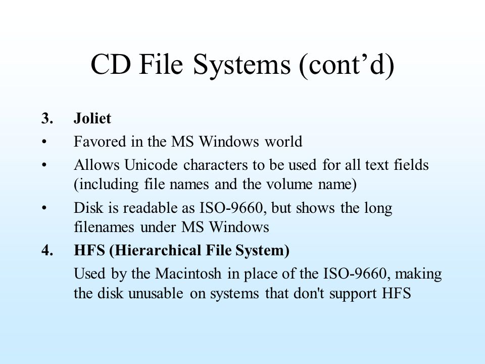 CD File Systems (contd) 3.Joliet Favored in the MS Windows world Allows Unicode characters to be used for all text fields (including file names and th