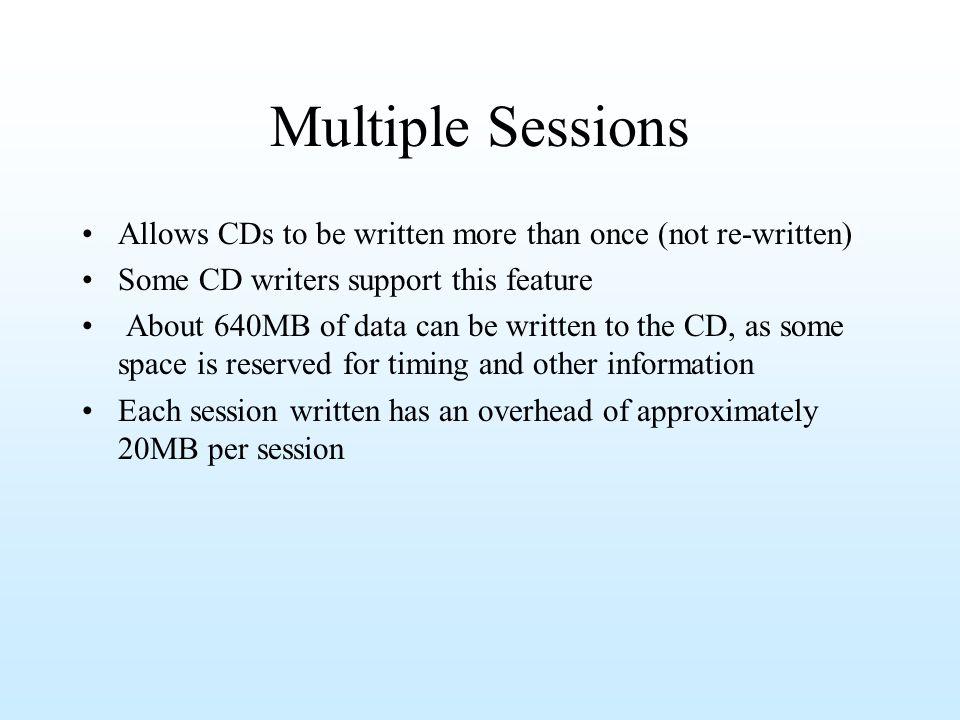 Multiple Sessions Allows CDs to be written more than once (not re-written) Some CD writers support this feature About 640MB of data can be written to