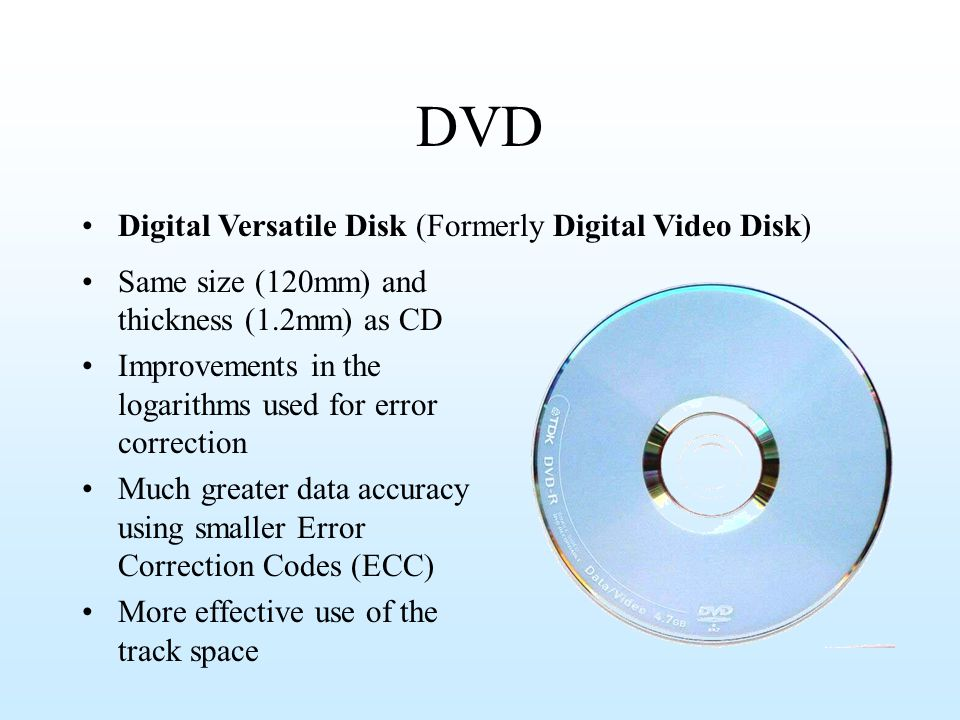 DVD Same size (120mm) and thickness (1.2mm) as CD Improvements in the logarithms used for error correction Much greater data accuracy using smaller Er
