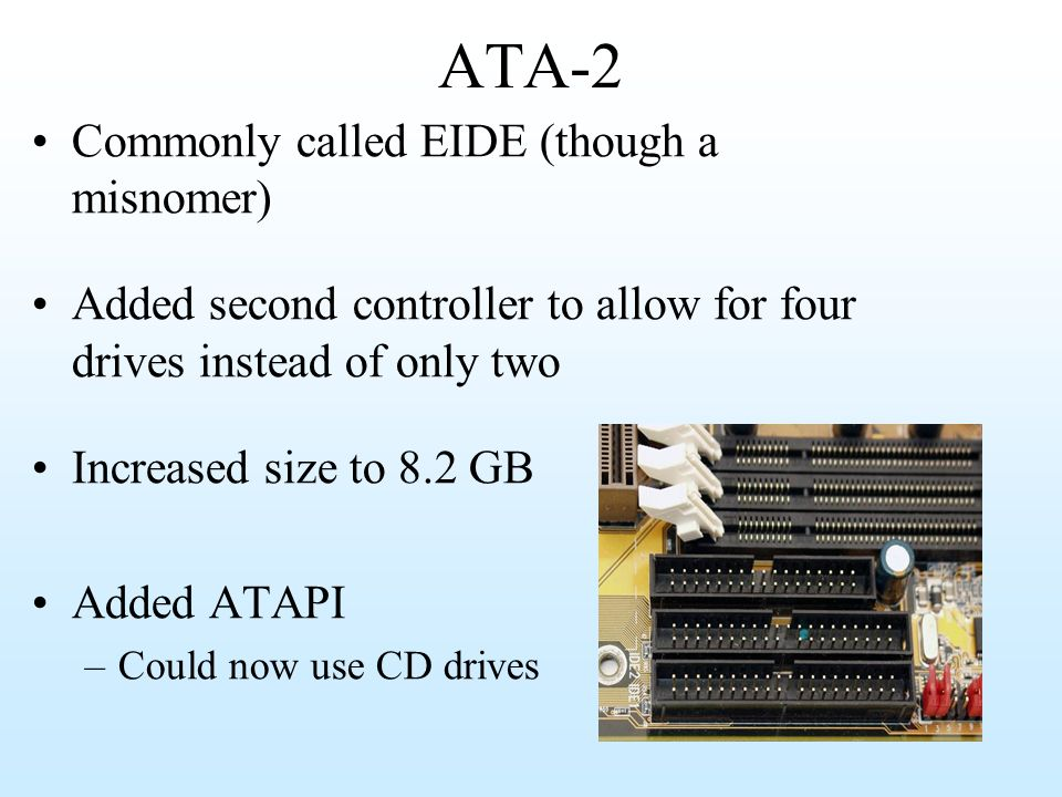 ATA-2 Commonly called EIDE (though a misnomer) Added second controller to allow for four drives instead of only two Increased size to 8.2 GB Added ATA
