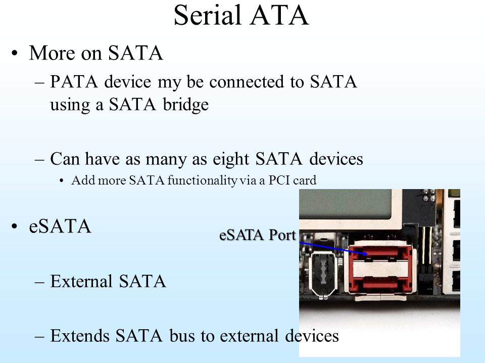 Serial ATA More on SATA –PATA device my be connected to SATA using a SATA bridge –Can have as many as eight SATA devices Add more SATA functionality v