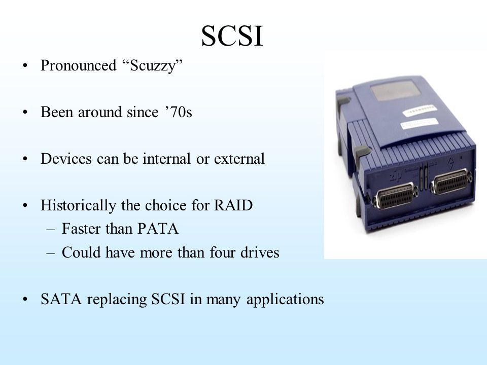 SCSI Pronounced Scuzzy Been around since 70s Devices can be internal or external Historically the choice for RAID –Faster than PATA –Could have more t