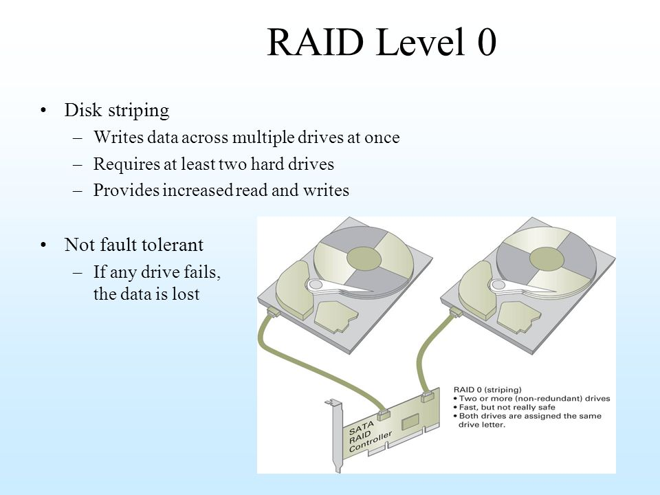 RAID Level 0 Disk striping –Writes data across multiple drives at once –Requires at least two hard drives –Provides increased read and writes Not faul