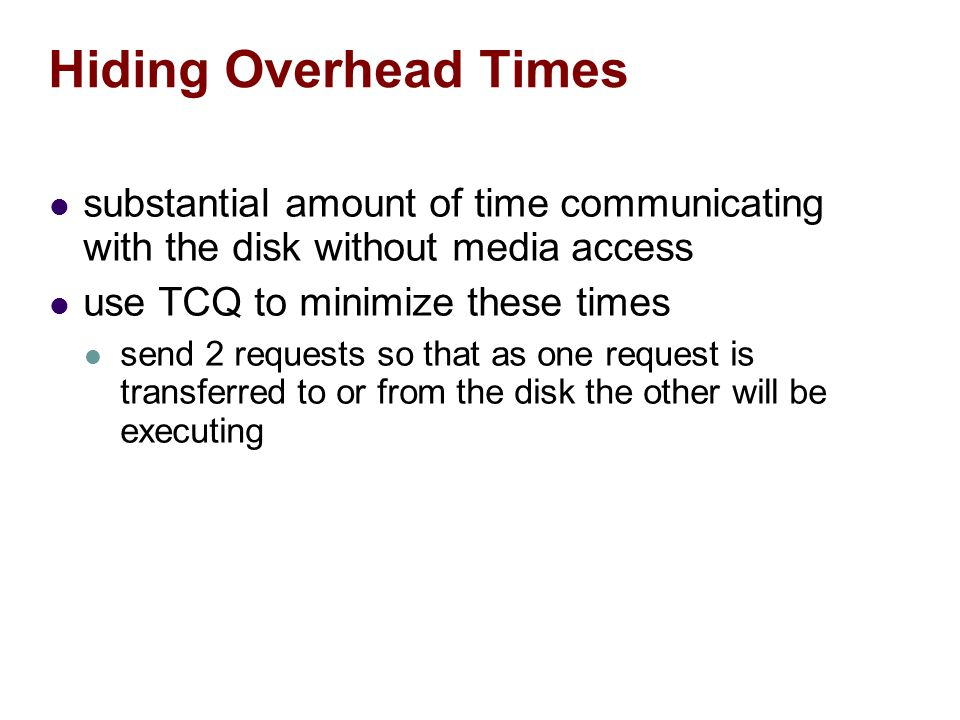 Hiding Overhead Times substantial amount of time communicating with the disk without media access use TCQ to minimize these times send 2 requests so that as one request is transferred to or from the disk the other will be executing