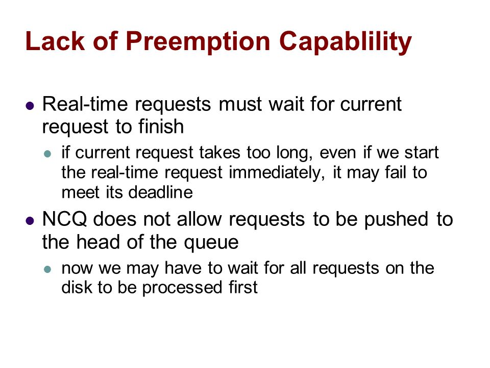Lack of Preemption Capablility Real-time requests must wait for current request to finish if current request takes too long, even if we start the real-time request immediately, it may fail to meet its deadline NCQ does not allow requests to be pushed to the head of the queue now we may have to wait for all requests on the disk to be processed first