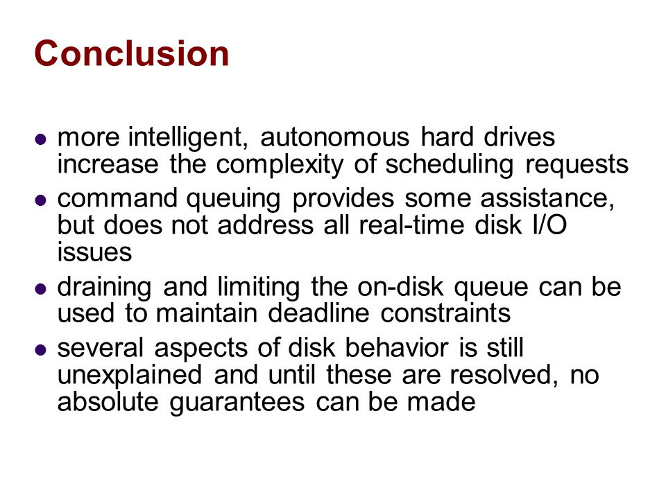 Conclusion more intelligent, autonomous hard drives increase the complexity of scheduling requests command queuing provides some assistance, but does not address all real-time disk I/O issues draining and limiting the on-disk queue can be used to maintain deadline constraints several aspects of disk behavior is still unexplained and until these are resolved, no absolute guarantees can be made
