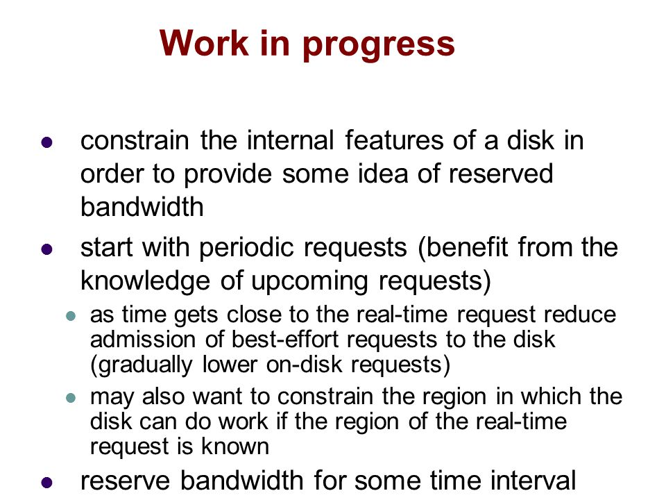 constrain the internal features of a disk in order to provide some idea of reserved bandwidth start with periodic requests (benefit from the knowledge of upcoming requests) as time gets close to the real-time request reduce admission of best-effort requests to the disk (gradually lower on-disk requests) may also want to constrain the region in which the disk can do work if the region of the real-time request is known reserve bandwidth for some time interval Work in progress