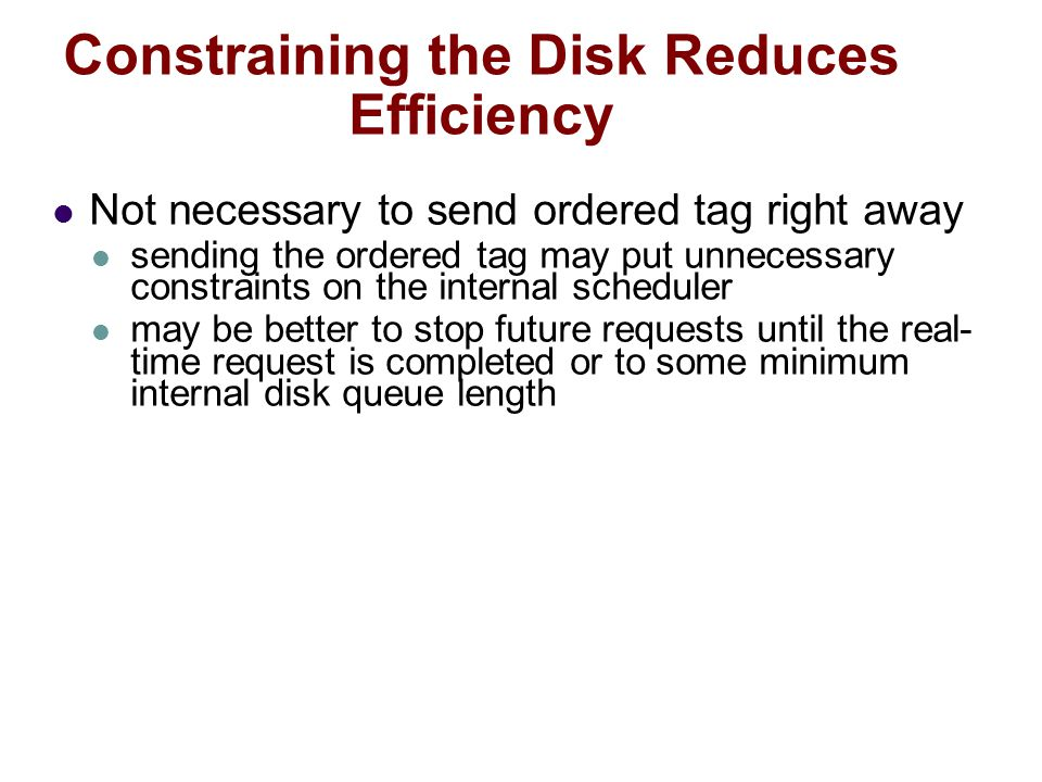 Constraining the Disk Reduces Efficiency Not necessary to send ordered tag right away sending the ordered tag may put unnecessary constraints on the internal scheduler may be better to stop future requests until the real- time request is completed or to some minimum internal disk queue length