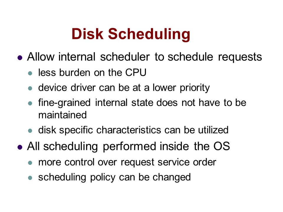 Disk Scheduling Allow internal scheduler to schedule requests less burden on the CPU device driver can be at a lower priority fine-grained internal state does not have to be maintained disk specific characteristics can be utilized All scheduling performed inside the OS more control over request service order scheduling policy can be changed
