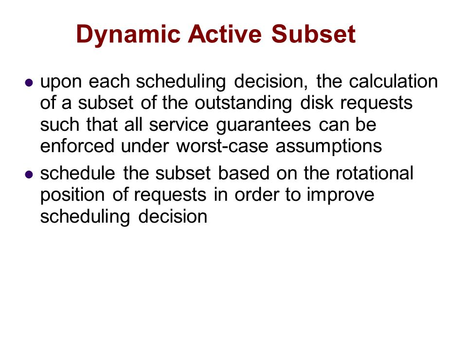 Dynamic Active Subset upon each scheduling decision, the calculation of a subset of the outstanding disk requests such that all service guarantees can be enforced under worst-case assumptions schedule the subset based on the rotational position of requests in order to improve scheduling decision