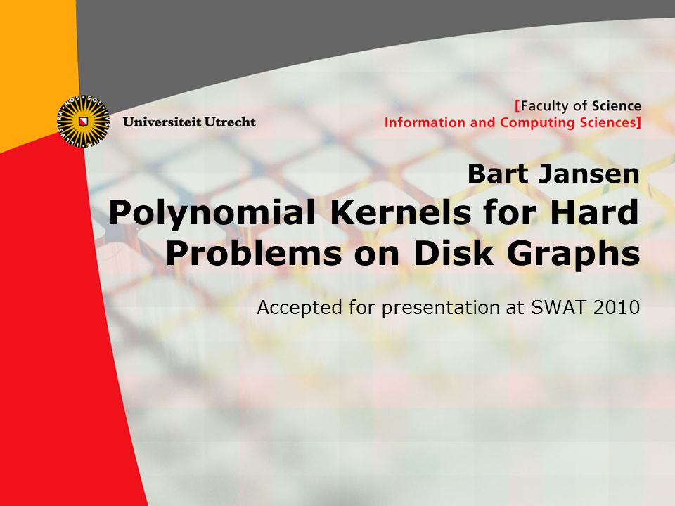 1 Bart Jansen Polynomial Kernels for Hard Problems on Disk Graphs Accepted for presentation at SWAT 2010