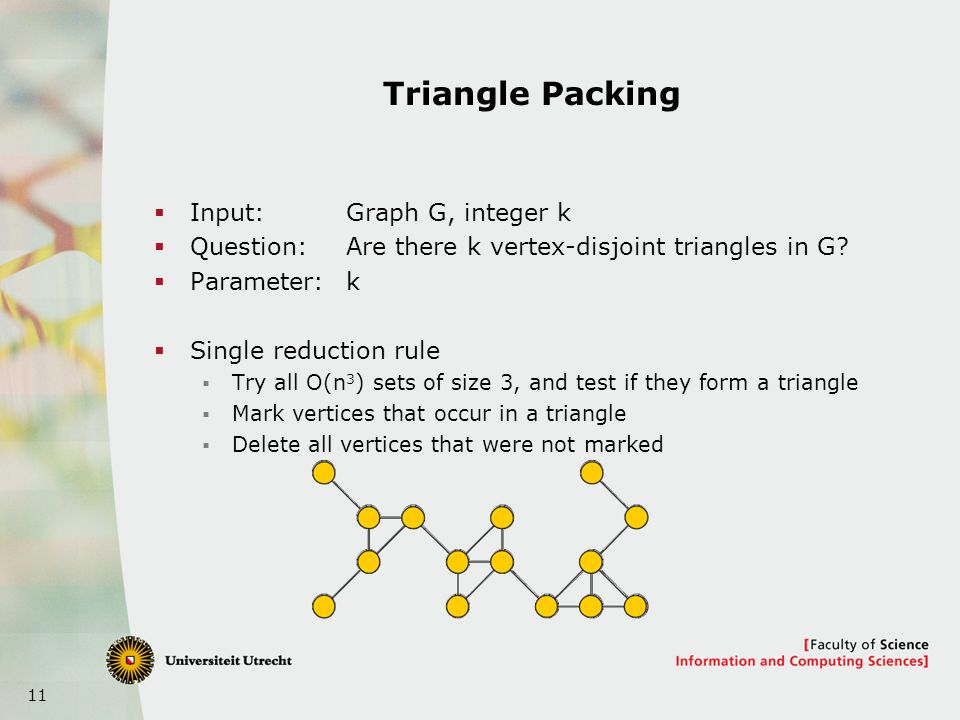 11 Triangle Packing Input:Graph G, integer k Question:Are there k vertex-disjoint triangles in G.