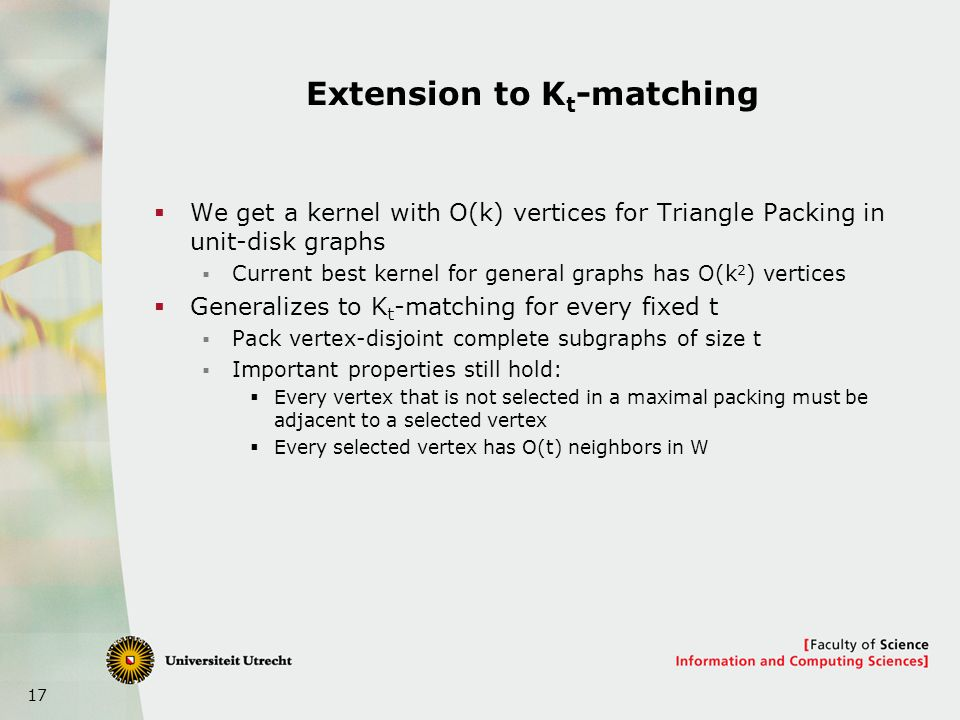 17 Extension to K t -matching We get a kernel with O(k) vertices for Triangle Packing in unit-disk graphs Current best kernel for general graphs has O(k 2 ) vertices Generalizes to K t -matching for every fixed t Pack vertex-disjoint complete subgraphs of size t Important properties still hold: Every vertex that is not selected in a maximal packing must be adjacent to a selected vertex Every selected vertex has O(t) neighbors in W