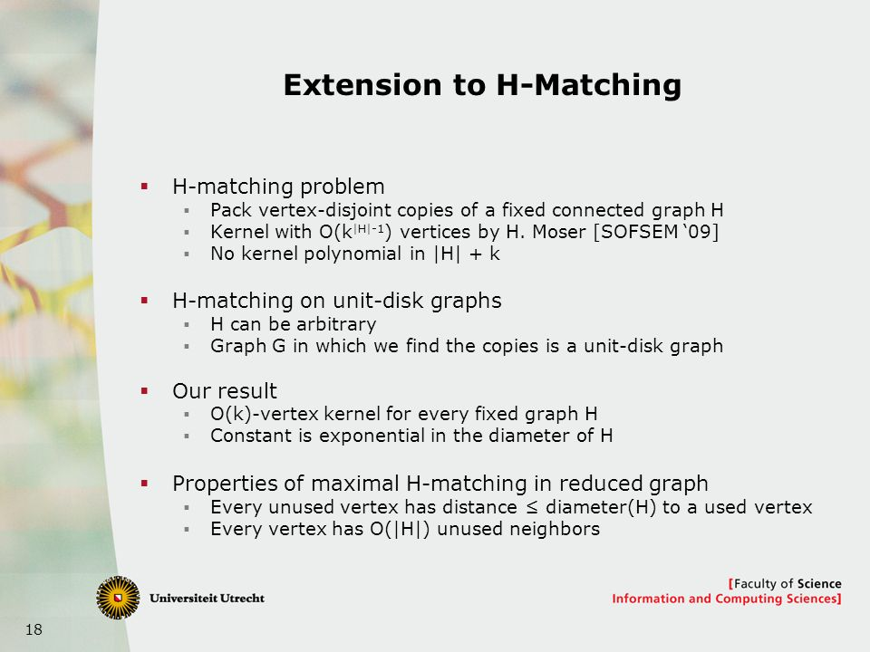 18 Extension to H-Matching H-matching problem Pack vertex-disjoint copies of a fixed connected graph H Kernel with O(k |H|-1 ) vertices by H.