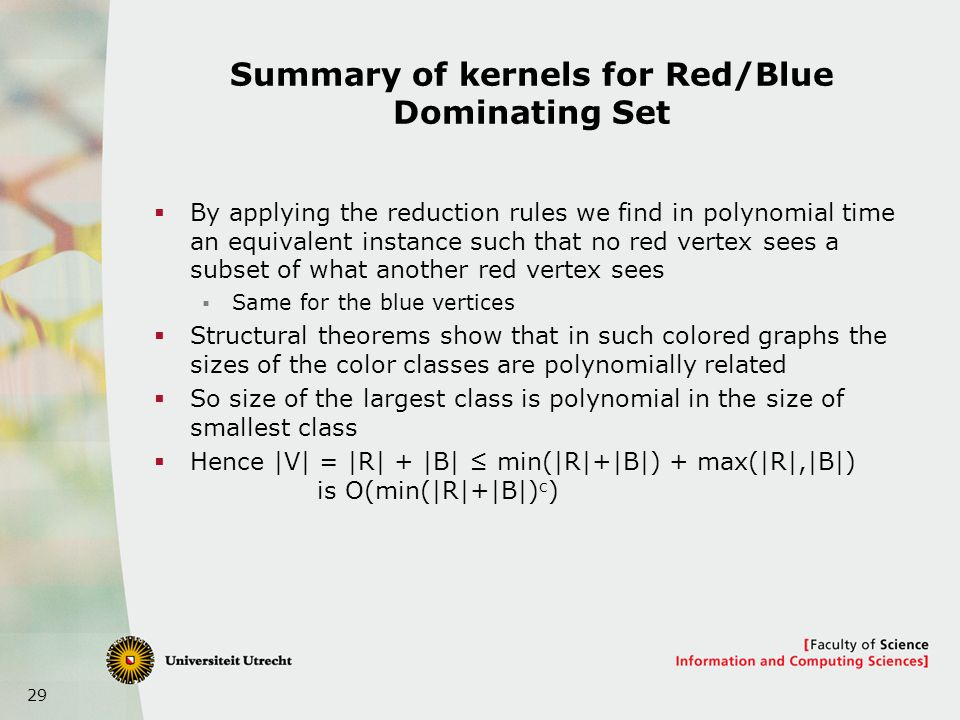 29 Summary of kernels for Red/Blue Dominating Set By applying the reduction rules we find in polynomial time an equivalent instance such that no red vertex sees a subset of what another red vertex sees Same for the blue vertices Structural theorems show that in such colored graphs the sizes of the color classes are polynomially related So size of the largest class is polynomial in the size of smallest class Hence |V| = |R| + |B| min(|R|+|B|) + max(|R|,|B|) is O(min(|R|+|B|) c )