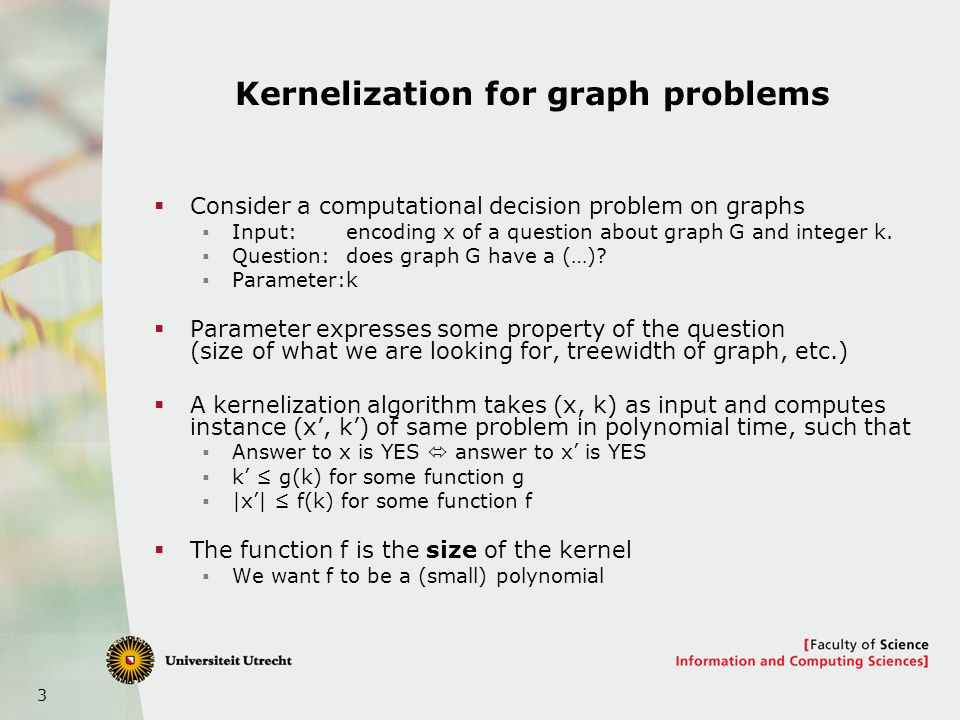 3 Kernelization for graph problems Consider a computational decision problem on graphs Input: encoding x of a question about graph G and integer k.