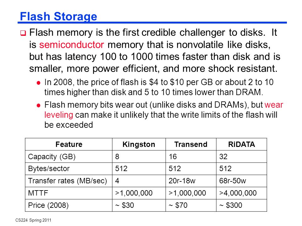 CS224 Spring 2011 Flash Storage Flash memory is the first credible challenger to disks.