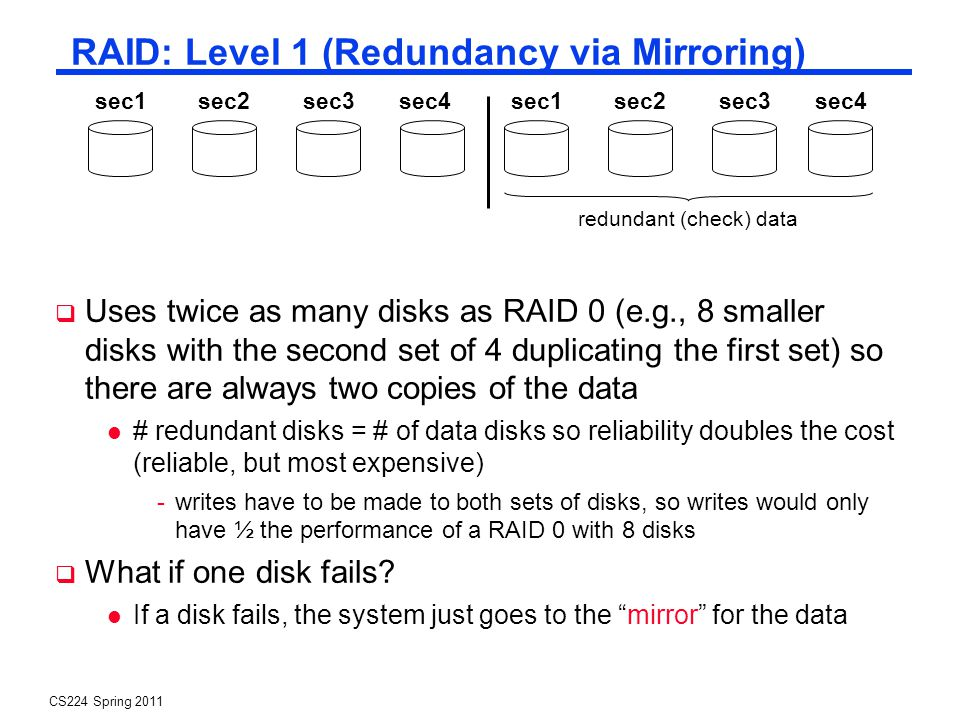 CS224 Spring 2011 RAID: Level 1 (Redundancy via Mirroring) Uses twice as many disks as RAID 0 (e.g., 8 smaller disks with the second set of 4 duplicating the first set) so there are always two copies of the data # redundant disks = # of data disks so reliability doubles the cost (reliable, but most expensive) -writes have to be made to both sets of disks, so writes would only have ½ the performance of a RAID 0 with 8 disks What if one disk fails.