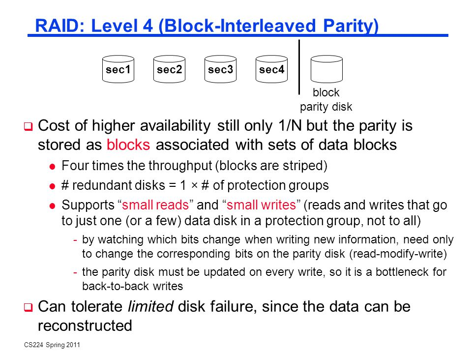 CS224 Spring 2011 RAID: Level 4 (Block-Interleaved Parity) Cost of higher availability still only 1/N but the parity is stored as blocks associated with sets of data blocks Four times the throughput (blocks are striped) # redundant disks = 1 × # of protection groups Supports small reads and small writes (reads and writes that go to just one (or a few) data disk in a protection group, not to all) -by watching which bits change when writing new information, need only to change the corresponding bits on the parity disk (read-modify-write) -the parity disk must be updated on every write, so it is a bottleneck for back-to-back writes Can tolerate limited disk failure, since the data can be reconstructed block parity disk sec1sec2sec3sec4