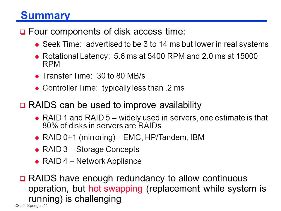 CS224 Spring 2011 Summary Four components of disk access time: Seek Time: advertised to be 3 to 14 ms but lower in real systems Rotational Latency: 5.6 ms at 5400 RPM and 2.0 ms at 15000 RPM Transfer Time: 30 to 80 MB/s Controller Time: typically less than.2 ms RAIDS can be used to improve availability RAID 1 and RAID 5 – widely used in servers, one estimate is that 80% of disks in servers are RAIDs RAID 0+1 (mirroring) – EMC, HP/Tandem, IBM RAID 3 – Storage Concepts RAID 4 – Network Appliance RAIDS have enough redundancy to allow continuous operation, but hot swapping (replacement while system is running) is challenging