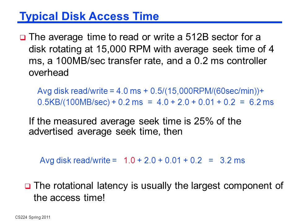 CS224 Spring 2011 Typical Disk Access Time If the measured average seek time is 25% of the advertised average seek time, then Avg disk read/write = 4.0 ms + 0.5/(15,000RPM/(60sec/min))+ 0.5KB/(100MB/sec) + 0.2 ms = 4.0 + 2.0 + 0.01 + 0.2 = 6.2 ms Avg disk read/write = 1.0 + 2.0 + 0.01 + 0.2 = 3.2 ms The average time to read or write a 512B sector for a disk rotating at 15,000 RPM with average seek time of 4 ms, a 100MB/sec transfer rate, and a 0.2 ms controller overhead The rotational latency is usually the largest component of the access time!