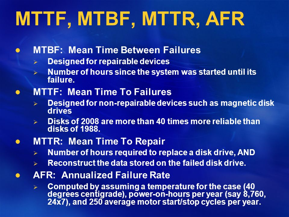 Focus on MTTF & MTTR MTTF: Mean Time To Failures Designed for non-repairable devices such as magnetic disk drives Disks of 2008 are more than 40 times more reliable than disks of 1988.