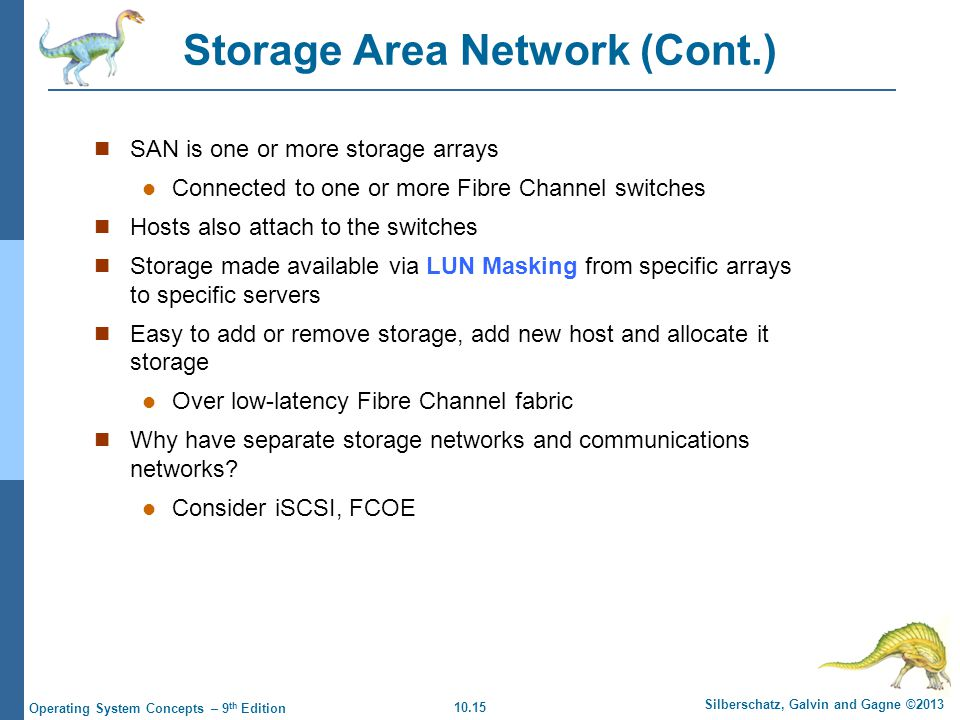 10.15 Silberschatz, Galvin and Gagne ©2013 Operating System Concepts – 9 th Edition Storage Area Network (Cont.) SAN is one or more storage arrays Con