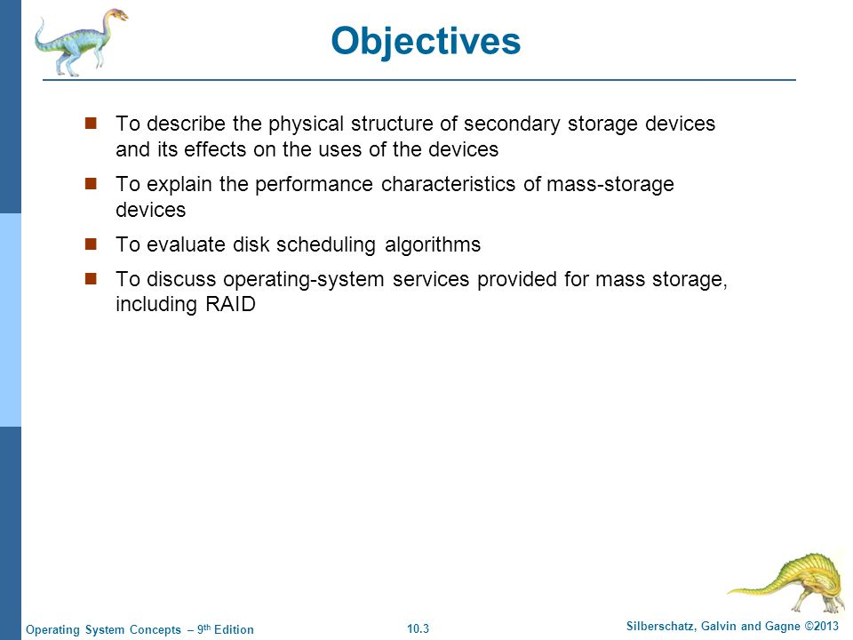 10.3 Silberschatz, Galvin and Gagne ©2013 Operating System Concepts – 9 th Edition Objectives To describe the physical structure of secondary storage