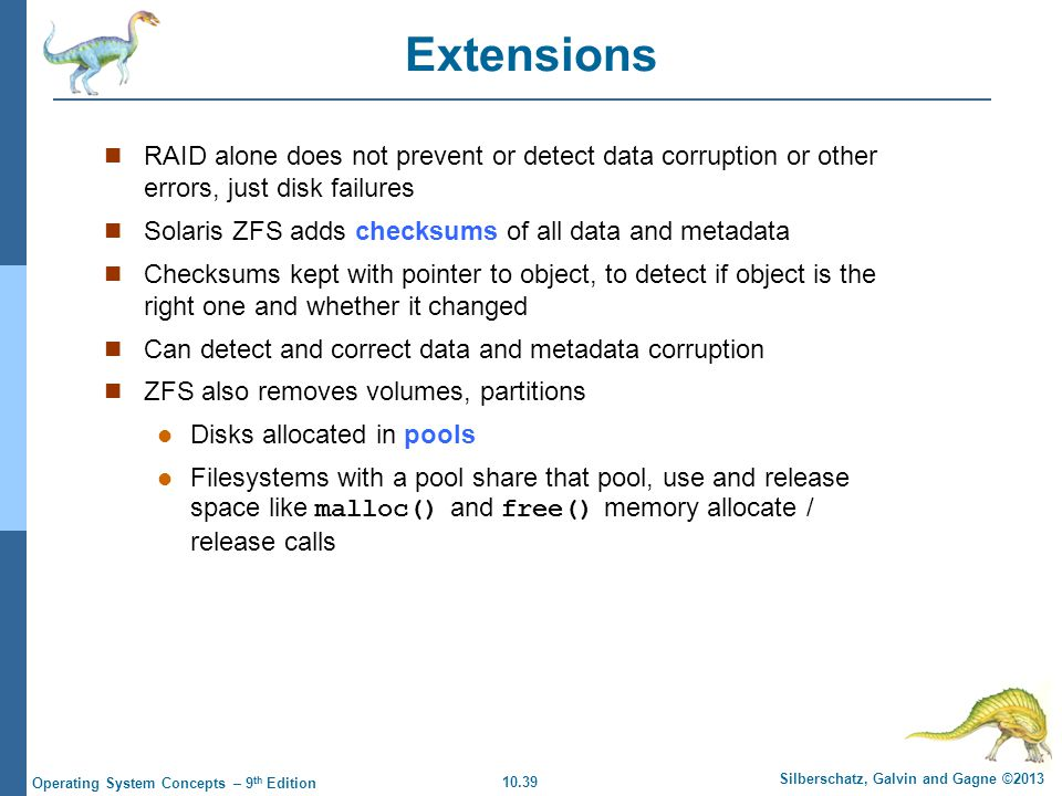 10.39 Silberschatz, Galvin and Gagne ©2013 Operating System Concepts – 9 th Edition Extensions RAID alone does not prevent or detect data corruption o