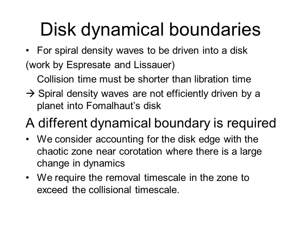 Disk dynamical boundaries For spiral density waves to be driven into a disk (work by Espresate and Lissauer) Collision time must be shorter than libration time Spiral density waves are not efficiently driven by a planet into Fomalhauts disk A different dynamical boundary is required We consider accounting for the disk edge with the chaotic zone near corotation where there is a large change in dynamics We require the removal timescale in the zone to exceed the collisional timescale.