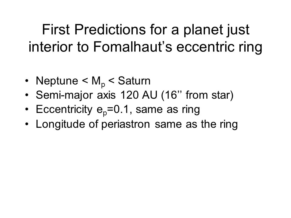 First Predictions for a planet just interior to Fomalhauts eccentric ring Neptune < M p < Saturn Semi-major axis 120 AU (16 from star) Eccentricity e p =0.1, same as ring Longitude of periastron same as the ring