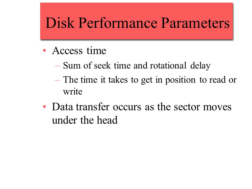 Disk Performance Parameters Access time –Sum of seek time and rotational delay –The time it takes to get in position to read or write Data transfer occurs as the sector moves under the head