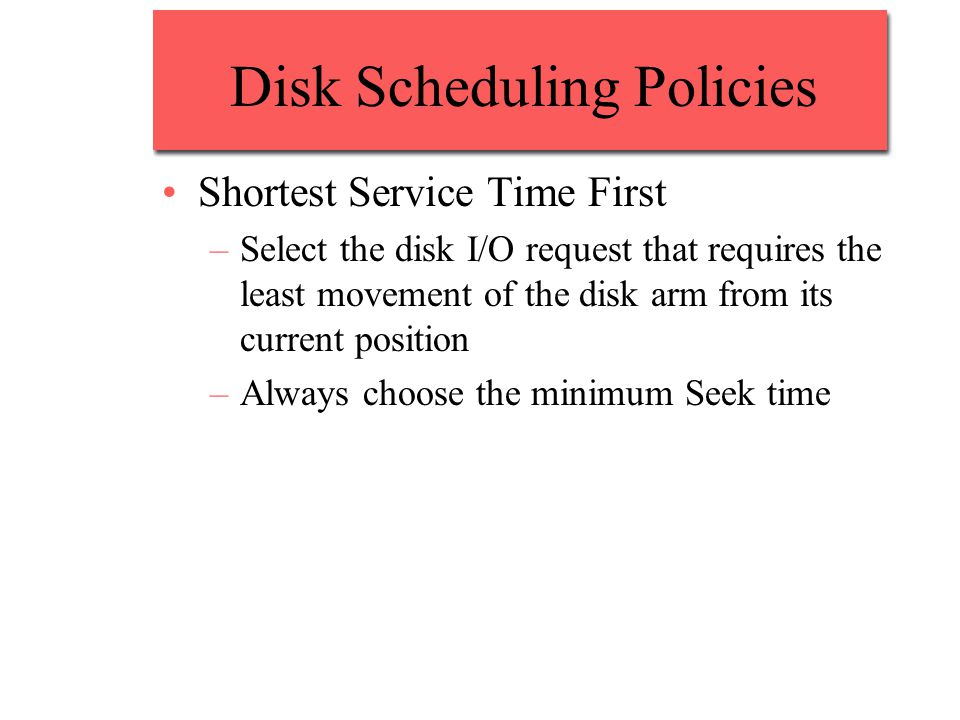 Disk Scheduling Policies Shortest Service Time First –Select the disk I/O request that requires the least movement of the disk arm from its current position –Always choose the minimum Seek time