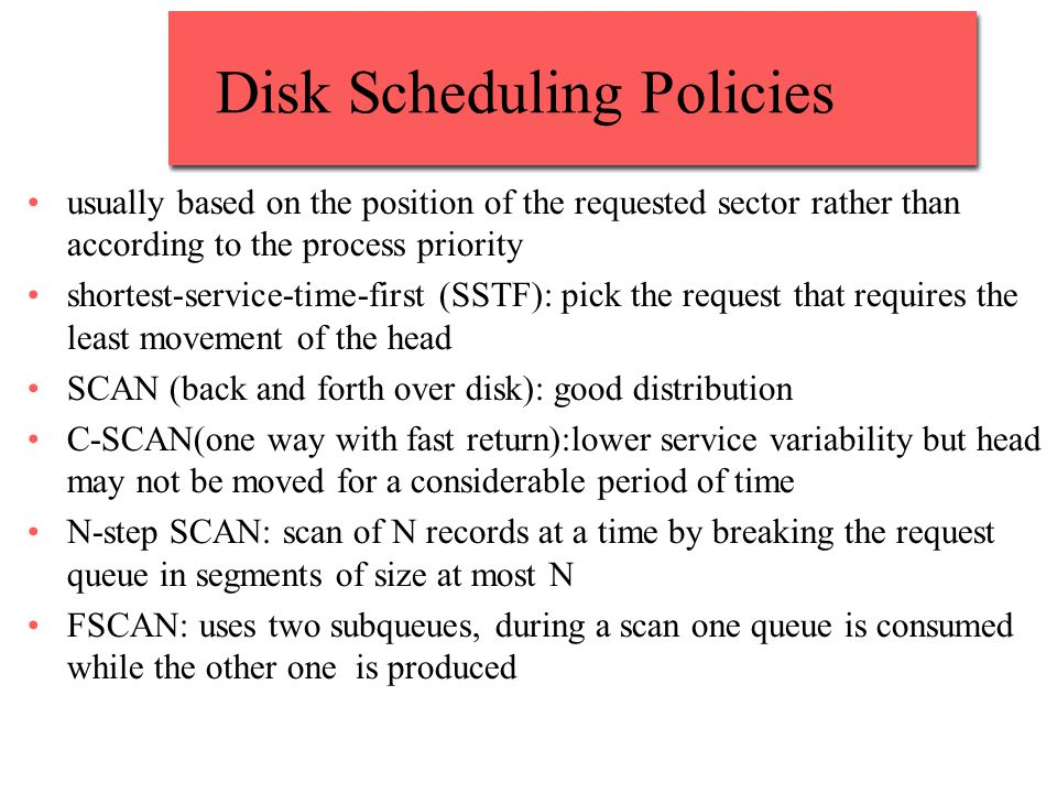 Disk Scheduling Policies usually based on the position of the requested sector rather than according to the process priority shortest-service-time-first (SSTF): pick the request that requires the least movement of the head SCAN (back and forth over disk): good distribution C-SCAN(one way with fast return):lower service variability but head may not be moved for a considerable period of time N-step SCAN: scan of N records at a time by breaking the request queue in segments of size at most N FSCAN: uses two subqueues, during a scan one queue is consumed while the other one is produced
