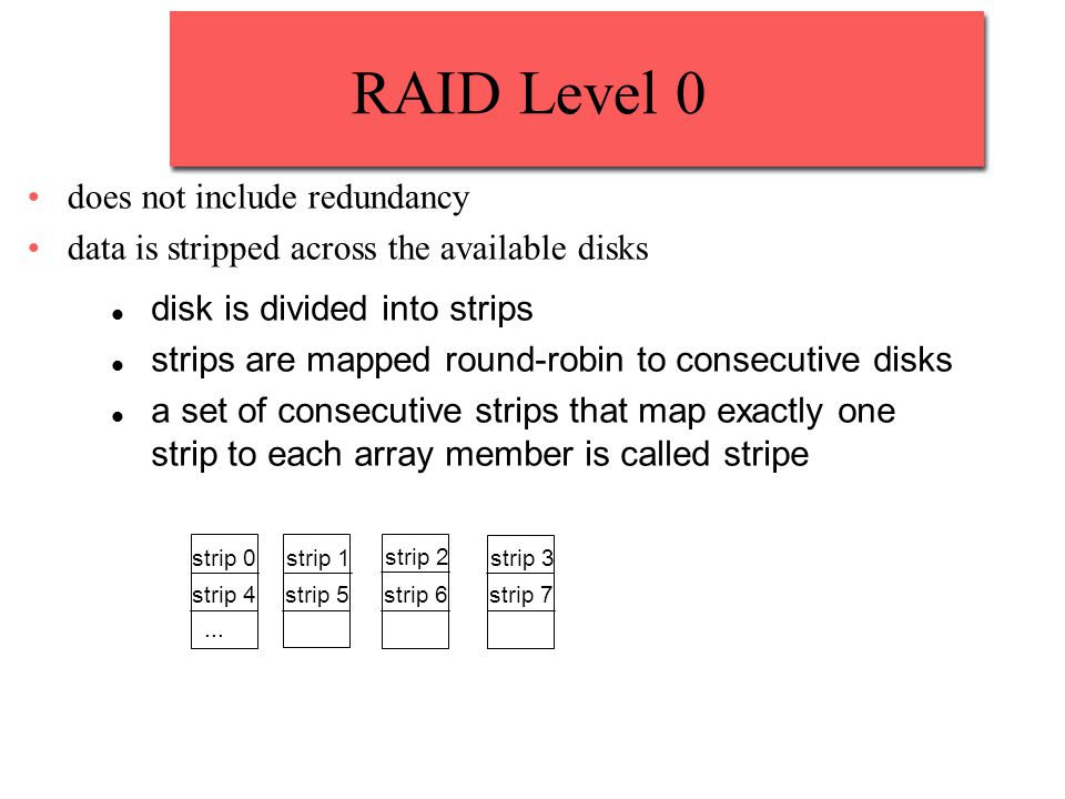 RAID Level 0 does not include redundancy data is stripped across the available disks disk is divided into strips strips are mapped round-robin to consecutive disks a set of consecutive strips that map exactly one strip to each array member is called stripe strip 0 strip 3 strip 2 strip 1 strip 7strip 6strip 5strip 4...