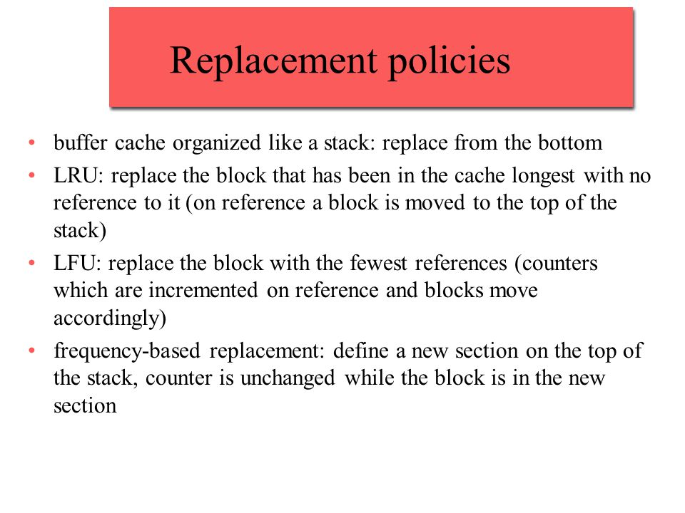 Replacement policies buffer cache organized like a stack: replace from the bottom LRU: replace the block that has been in the cache longest with no reference to it (on reference a block is moved to the top of the stack) LFU: replace the block with the fewest references (counters which are incremented on reference and blocks move accordingly) frequency-based replacement: define a new section on the top of the stack, counter is unchanged while the block is in the new section
