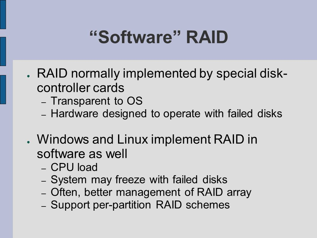 Software RAID RAID normally implemented by special disk- controller cards – Transparent to OS – Hardware designed to operate with failed disks Windows
