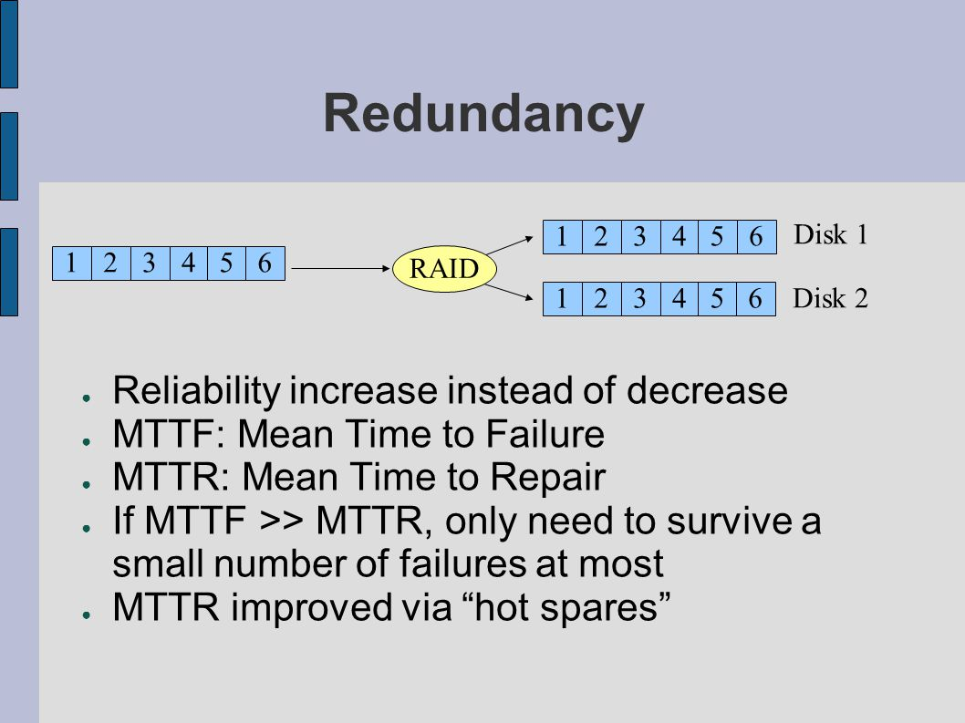 Redundancy Reliability increase instead of decrease MTTF: Mean Time to Failure MTTR: Mean Time to Repair If MTTF >> MTTR, only need to survive a small
